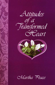 Attitudes of a Transformed Heart   -              By: Martha Peace