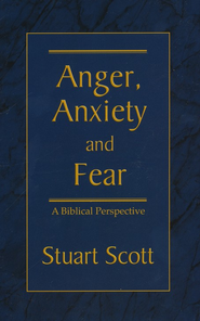 Anger, Anxiety and Fear: A Biblical Perspective  -              By: Stuart Scott