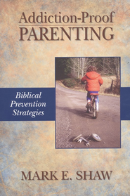 Addiction-Proof Parenting: Biblical Prevention Strategies  -              By: Mark E. Shaw