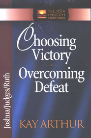 Choosing Victory, Overcoming Defeat (Joshua, Judges, Ruth)  -              By: Kay Arthur