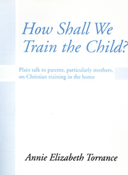How Shall We Train the Child: Plain Talk to Parents, Particularly Mothers, On Christian Training In the Home  -     By: Annie Torrance