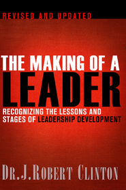 The Making of a Leader: Recognizing the Lessons and Stages of Leadership Development  -              By: Dr. J. Robert Clinton