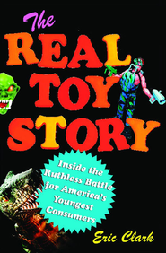 The Real Toy Story: Inside the Ruthless Battle for America's Youngest Consumers - eBook  -     By: Eric Clark
