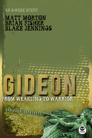 Gideon: From Weakling to Warrior  -              By: Matt Morton, Brian Fisher, Blake Jennings
