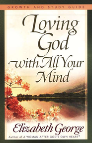 Loving God with All Your Mind Growth and Study Guide   -     By: Elizabeth George