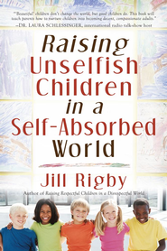 Raising Unselfish Children in a Self-Absorbed World - eBook  -     By: Jill Rigby
