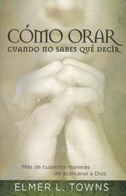 Cómo Orar Cuando No Sabes Qué Decir  (How to Pray When You Don't Know What to Say)  -     By: Elmer E. Towns