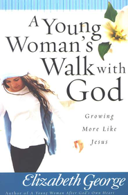 A Young Woman's Walk with God: Growing More Like Jesus   -              By: Elizabeth George