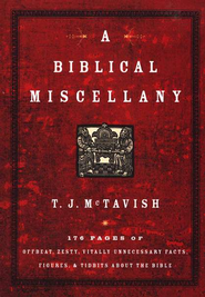 A Biblical Miscellany: 176 Pages of Offbeat, Zesty, Vitally Unnecessary Facts, Figures, and Tidbits about the Bible  -     By: T.J. McTavish