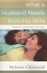 What a Husband Needs from His Wife: *Physically *Emotionally *Spiritually  -     By: Melanie Chitwood
