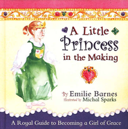 A Little Princess in the Making: A Royal Guide to Becoming a Girl of Grace  -     By: Emilie Barnes, Michal Sparks