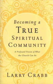 Becoming a True Spiritual Community: A Profound Vision of What the Church Can Be  -              By: Larry Crabb