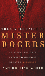 The Simple Faith of Mister Rogers: Spiritual Insights from the World's Most Beloved Neighbor  -     By: Amy Hollingsworth
