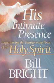 His Intimate Presence: Experiencing the Transforming Power of the Holy Spirit  -     By: Bill Bright