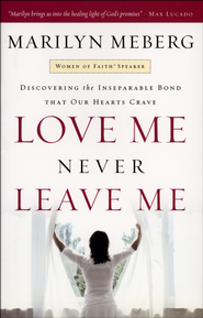 Love Me, Never Leave Me: Discovering the Inseparable Bond That Our Hearts Crave  -     By: Marilyn Meberg