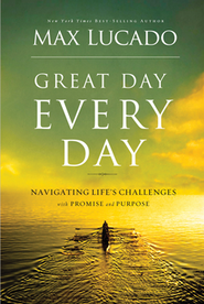 Great Day Every Day: Navigating Life's Challenges with Promise and Purpose  -              By: Max Lucado