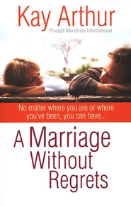 A Marriage Without Regrets: No Matter Where You Are or Where You've Been  -     By: Kay Arthur