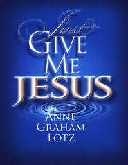 Just Give Me Jesus  -     By: Anne Graham Lotz