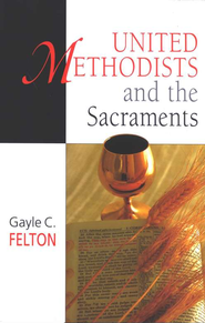 United Methodists and the Sacraments  -     By: Gayle Carlton Felton