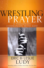 Wrestling Prayer: A Passionate Communion with God    -     By: Eric Ludy, Leslie Ludy