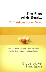 I'm Fine with God . . . It's Christians I Can't Stand:  Getting Past the Religious Garbage in the Search for  -     By: Bruce Bickel, Stan Jantz