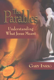 The Parables: Understanding What Jesus Meant    -              By: Gary Inrig