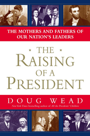 The Raising of a President: The Mothers and Fathers of Our Nation's Leaders - eBook  -     By: Doug Wead