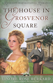 The House In Grosvenor Square, London Regency Series #2   -              By: Linore Rose Burkard