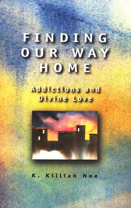 Finding Our Way Home: Addictions and Divine Love  -     By: Killian Noe