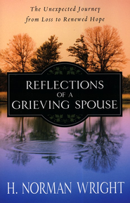 Reflections of a Grieving Spouse: The Unexpected   Journey from Loss to Renewed Hope  -              By: H. Norman Wright