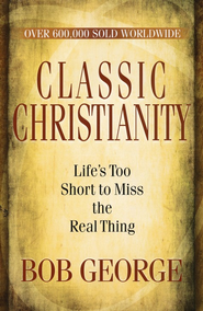 Classic Christianity: Life's Too Short to Miss the Real Thing  -     By: Bob George