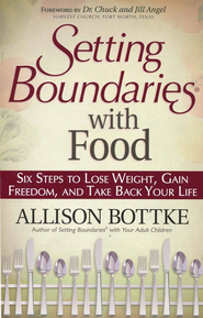 Setting Boundaries with Food: Six Steps to Lose Weight, Gain Freedom, and Take Back Your Life  -              By: Allison Bottke