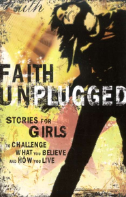 Faith Unplugged: Stories for Girls to Challenge What You Believe and How You Live  -