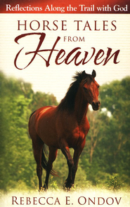 Horse Tales from Heaven: Reflections Along the Trail with God  -     By: Rebecca E. Ondov