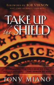 Take Up the Shield:  Comparing the Uniform of the Police Officer & Armor of God  -     By: Tony Miano