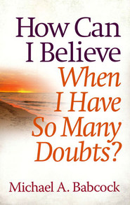 How Can I Believe When I Have So Many Doubts?  -     By: Michael A. Babcock