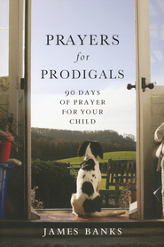 Prayers for Prodigals: 90 Days of Prayer for Your Child  -              By: James Banks