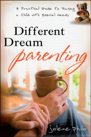 Different Dream Parenting: A Practical Guide to Raising a Child with Special Needs  -              By: Jolene Philo