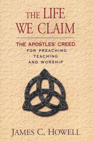 The Life We Claim: The Apostles' Creed For Preaching Teaching and Worship  -     By: James C. Howell