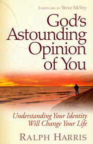 God's Astounding Opinion of You: Understanding Your Identity Will Change Your Life  -              By: Ralph Harris