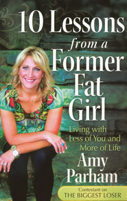10 Lessons from a Former Fat Girl: Living with Less of You and More of Life  -     By: Amy Parham
