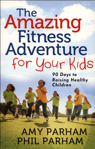 The Amazing Fitness Adventure for Your Kids: 90 Days to Raising Healthy Children  -     By: Amy Parham, Phil Parham