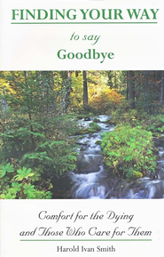 Finding Your Way to Say Goodbye: Comfort for the Dying and Those Who Care for Them  -     By: Howard Ivan Smith