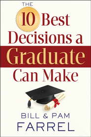 The 10 Best Decisions a Graduate Can Make  -              By: Bill Farrel, Pam Farrel