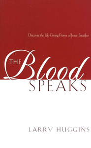The Blood Speaks: Discover the Life and Power of Jesus' Sacrifice  -     By: Larry Huggins