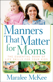 Manners That Matter for Moms: The Essential Book of   Life Skills for Your Kids  -              By: Maralee McKee