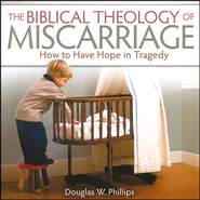 The Biblical Theology of Miscarriage: How to Have Hope in Tragedy Audio CD  -              By: Douglas W. Phillips