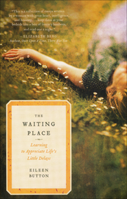 The Waiting Place: Learning to Appreciate Life's Little Delays  -              By: Eileen Button