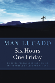 Six Hours One Friday: Discover Forgiveness and Healing in the Middle of Loss and Failure  -              By: Max Lucado