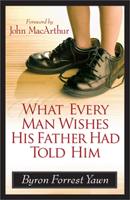 What Every Man Wishes His Father Had Told Him  -              By: Byron Yawn